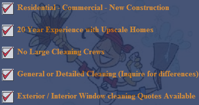 Residential, Commercial, or New Construction, 20 Year Experience with Upscale Homes, No Large Cleaning Crews, General/Detailed Cleaning, Exterior/Interior Window Cleaning